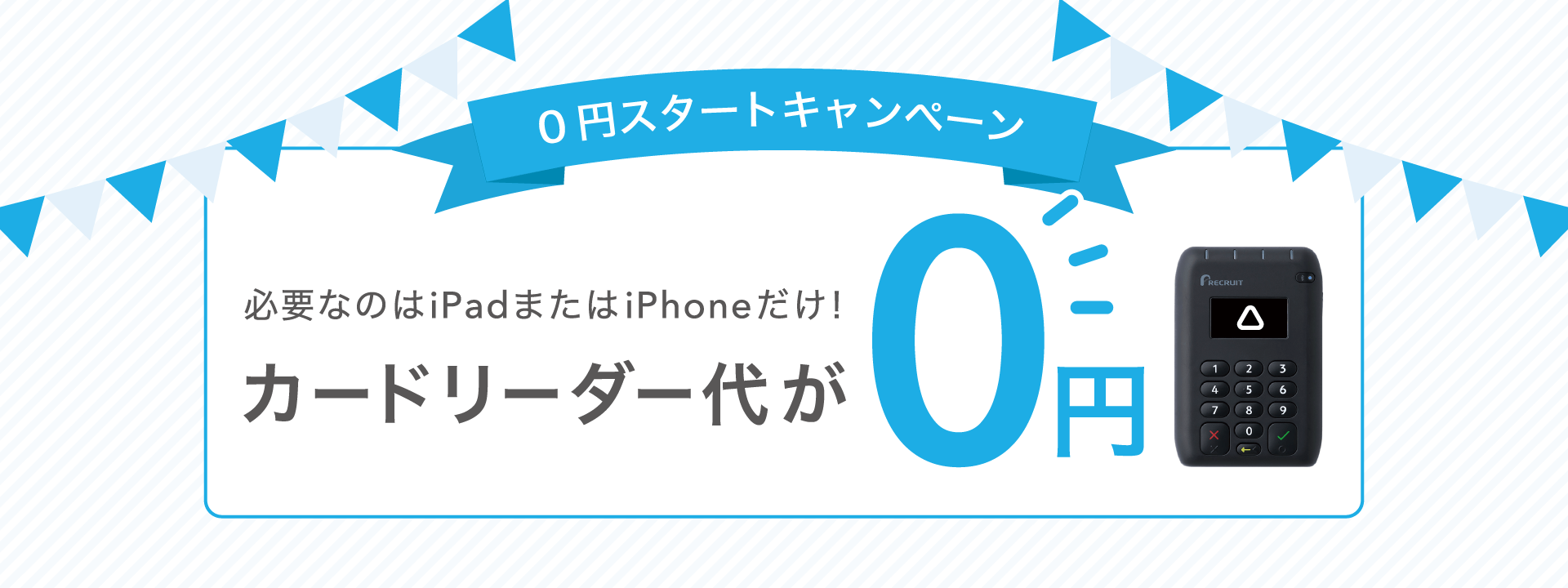 0円スタートキャンペーン 必要なのはiPadまたはiPhoneだけ! カードリーダー代が0円