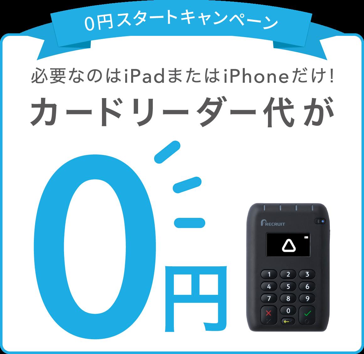 必要なのはiPadまたはiPhoneだけ! 0円スタートキャンペーン カードリーダー代が0円